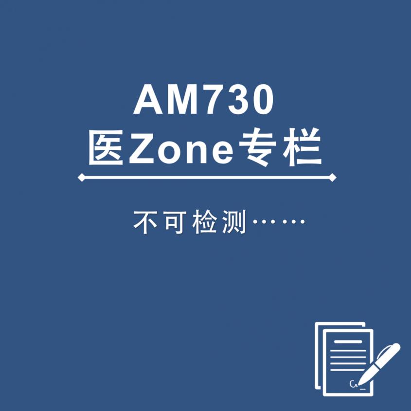 AM730 医Zone 专栏 - 不可检测……